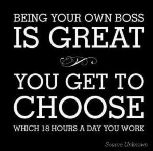 Being your own boss is great; you get to choose which 18 hours a day you work